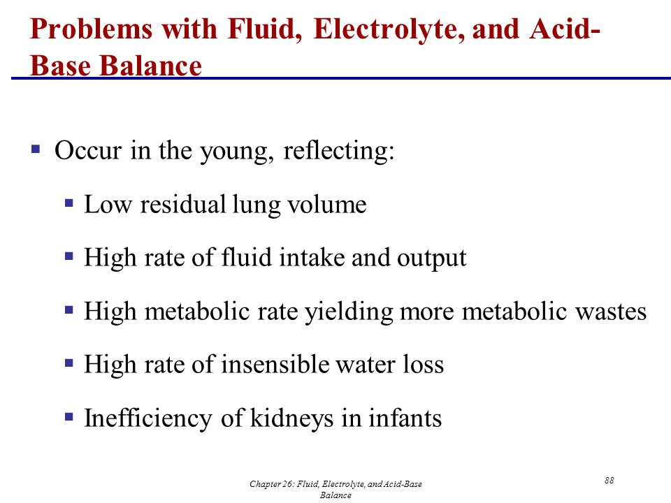 Chapter 26: Fluid, Electrolyte, and Acid-Base Balance 88  Occur in the young, reflecting:  Low residual lung volume  High rate of fluid intake and