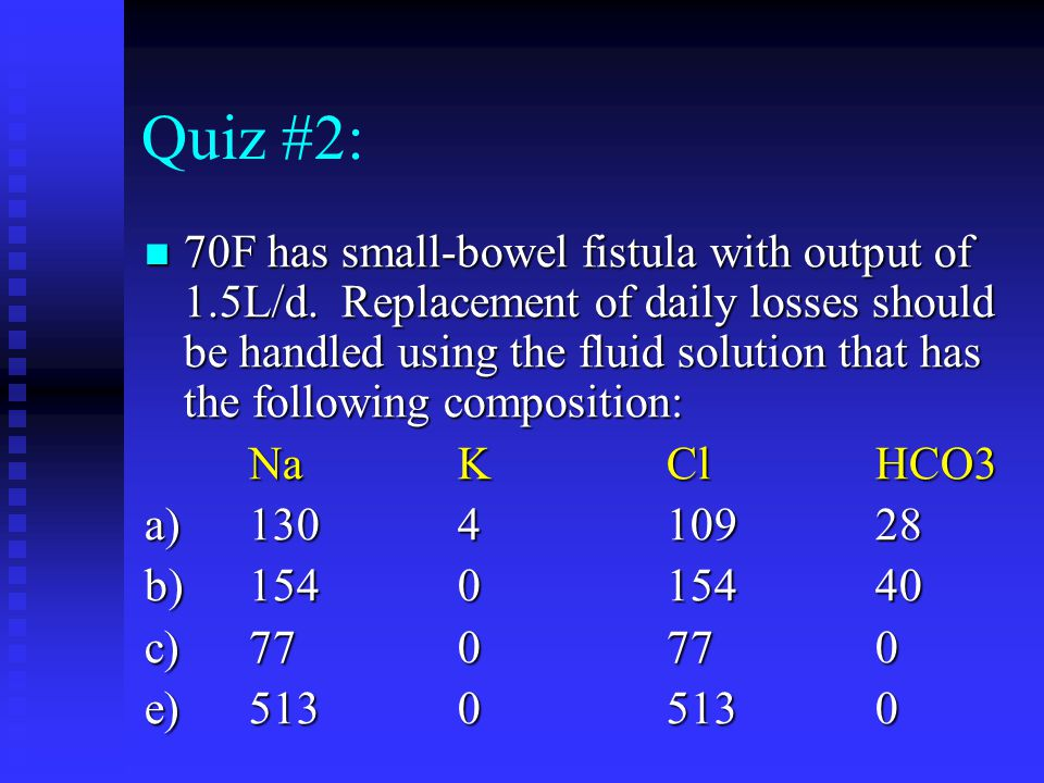 Quiz #2: 70F has small-bowel fistula with output of 1.5L/d. Replacement of daily losses should be handled using the fluid solution that has the follow