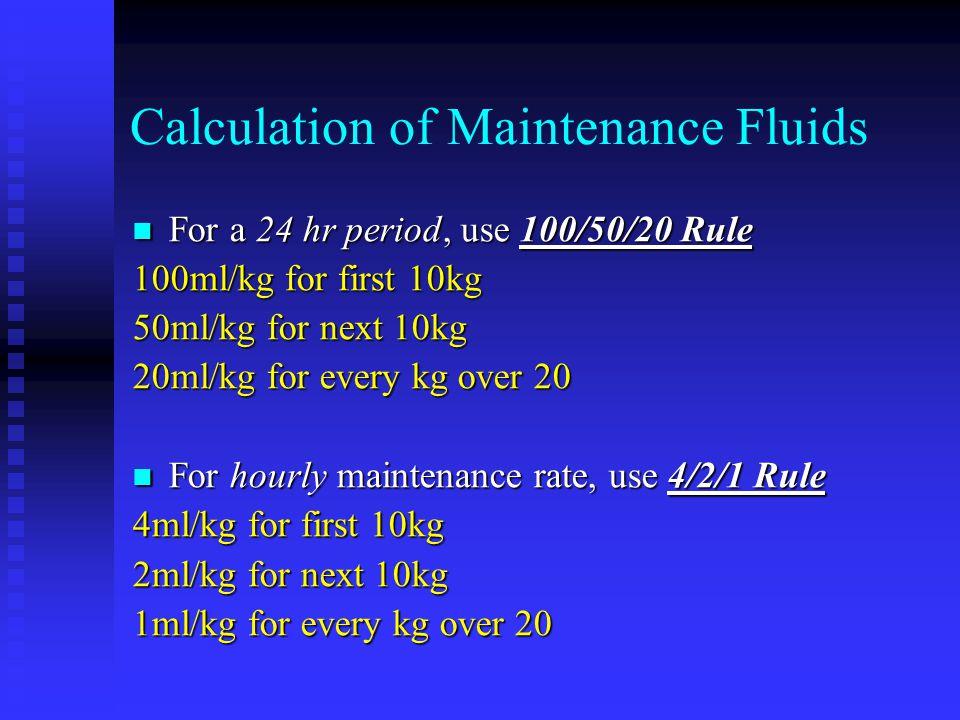 Calculation of Maintenance Fluids For a 24 hr period, use 100/50/20 Rule For a 24 hr period, use 100/50/20 Rule 100ml/kg for first 10kg 50ml/kg for ne