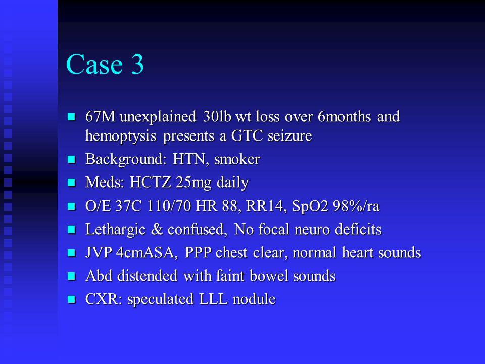 Case 3 67M unexplained 30lb wt loss over 6months and hemoptysis presents a GTC seizure 67M unexplained 30lb wt loss over 6months and hemoptysis presen