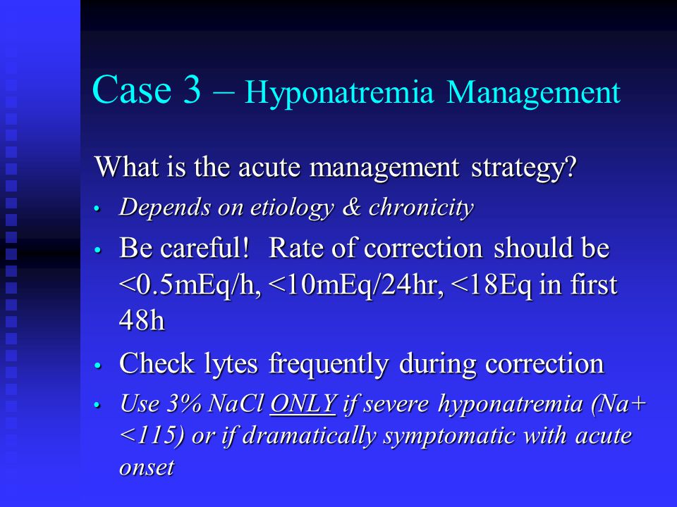 Case 3 – Hyponatremia Management What is the acute management strategy? Depends on etiology & chronicity Depends on etiology & chronicity Be careful!