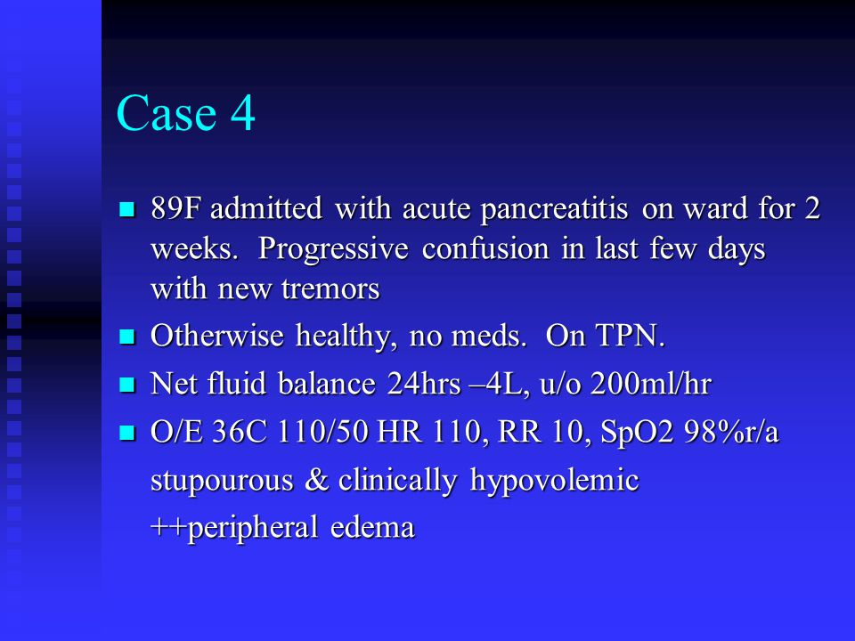 Case 4 89F admitted with acute pancreatitis on ward for 2 weeks. Progressive confusion in last few days with new tremors 89F admitted with acute pancr