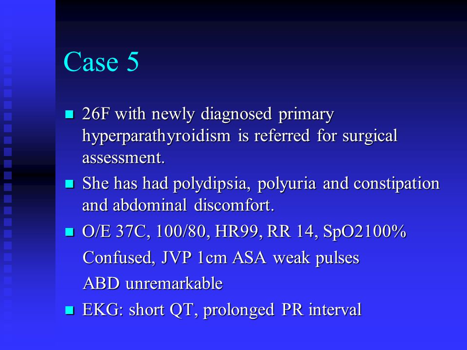 Case 5 26F with newly diagnosed primary hyperparathyroidism is referred for surgical assessment. 26F with newly diagnosed primary hyperparathyroidism