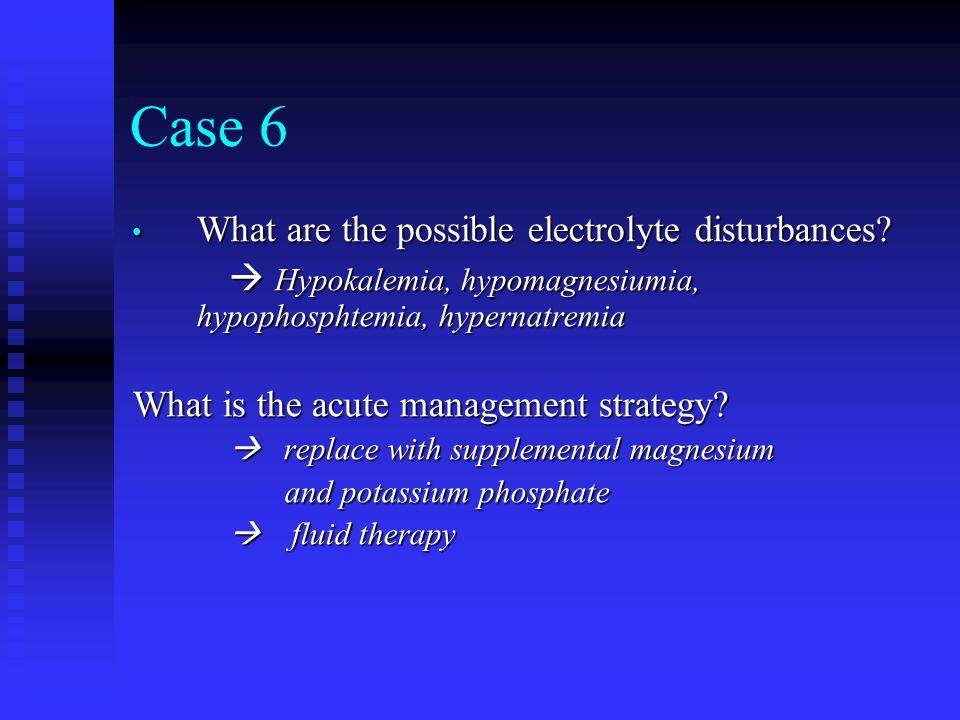 Case 6 What are the possible electrolyte disturbances? What are the possible electrolyte disturbances?  Hypokalemia, hypomagnesiumia, hypophosphtemia