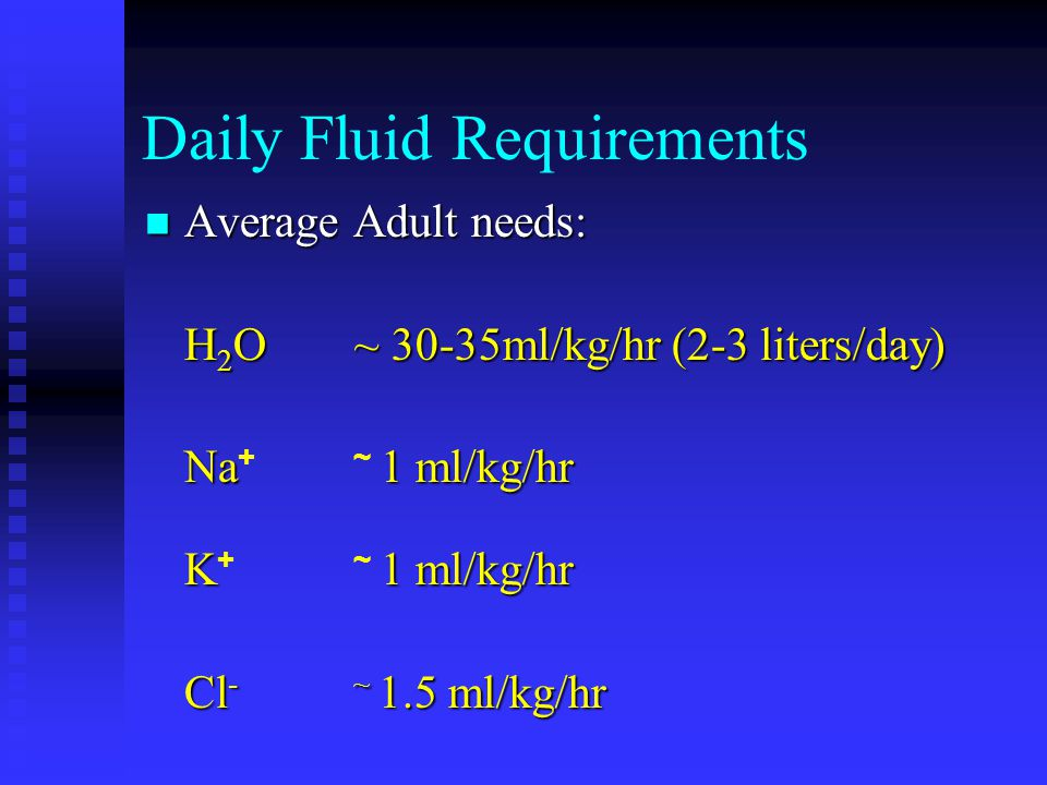 Daily Fluid Requirements Average Adult needs: Average Adult needs: H 2 O~ 30-35ml/kg/hr (2-3 liters/day) Na1 ml/kg/hr Na +~ 1 ml/kg/hr K1 ml/kg/hr K +