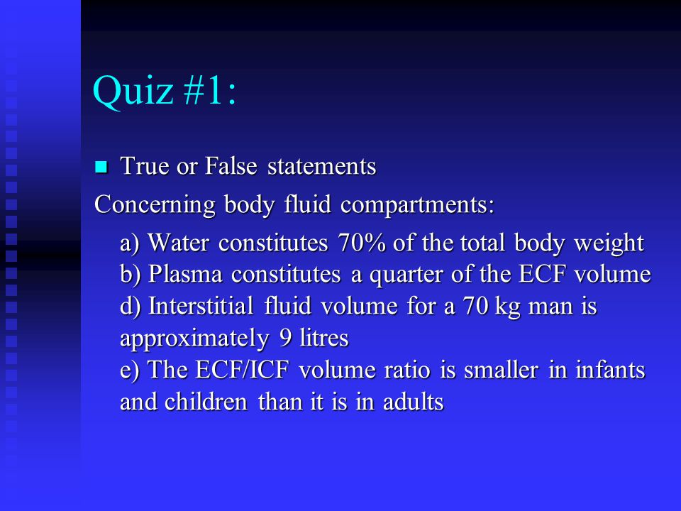 Quiz #1: True or False statements True or False statements Concerning body fluid compartments: a) Water constitutes 70% of the total body weight b) Pl