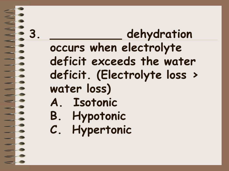3.__________ dehydration occurs when electrolyte deficit exceeds the water deficit. (Electrolyte loss > water loss) A. Isotonic B. Hypotonic C. Hypert
