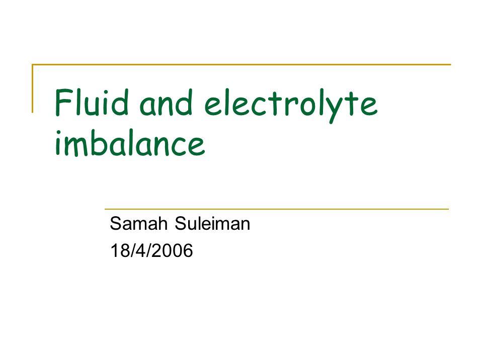 Fluid and electrolyte imbalance Samah Suleiman 18/4/2006