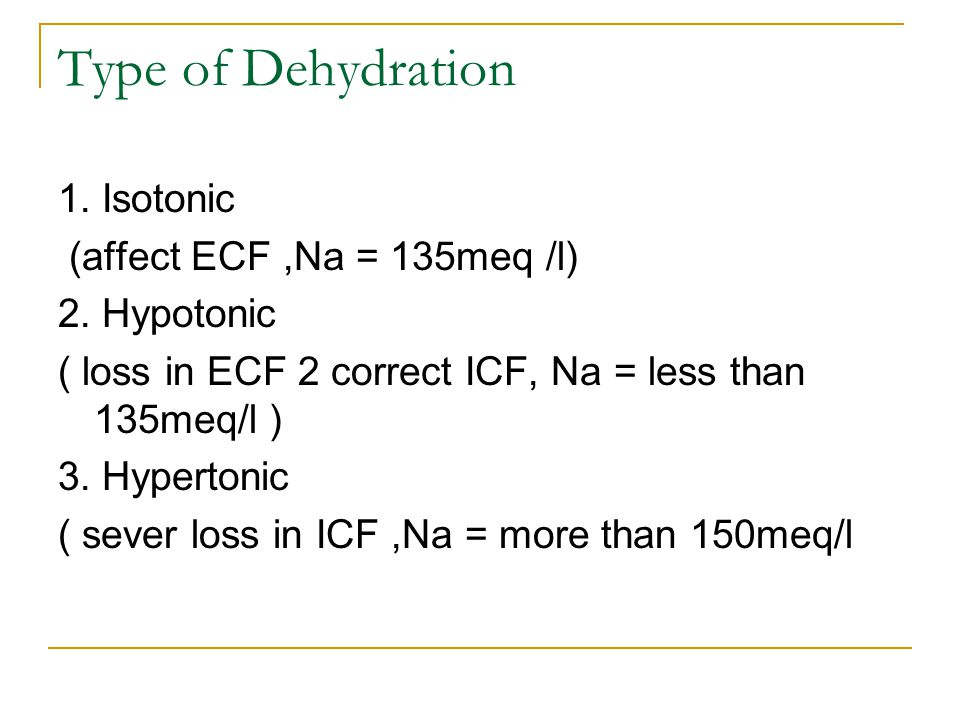 Type of Dehydration 1. Isotonic (affect ECF,Na = 135meq /l) 2. Hypotonic ( loss in ECF 2 correct ICF, Na = less than 135meq/l ) 3. Hypertonic ( sever