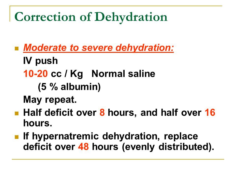 Correction of Dehydration Moderate to severe dehydration: IV push 10-20 cc / Kg Normal saline (5 % albumin) May repeat. Half deficit over 8 hours, and