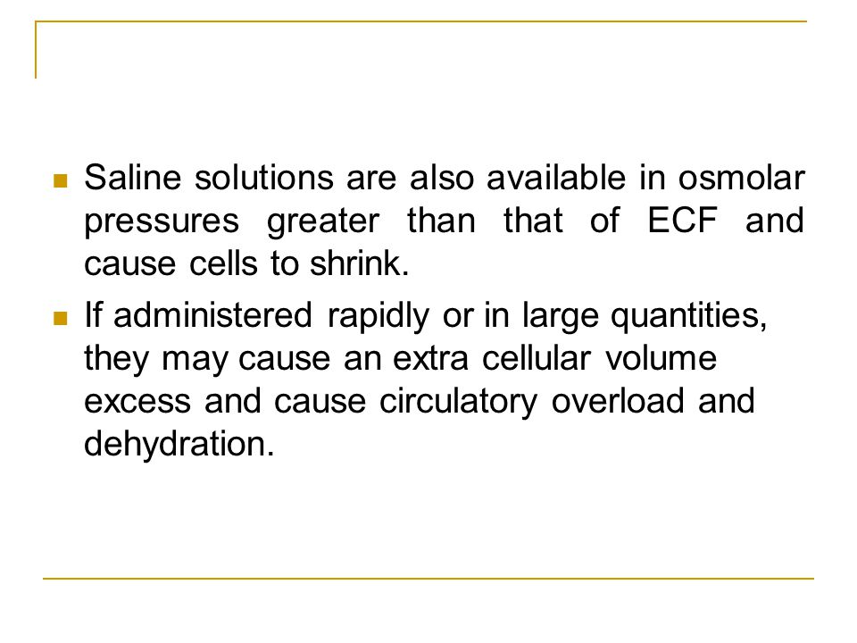 Saline solutions are also available in osmolar pressures greater than that of ECF and cause cells to shrink. If administered rapidly or in large quant