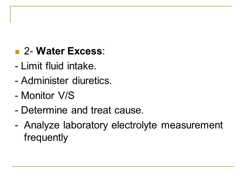 2- Water Excess: - Limit fluid intake. - Administer diuretics. - Monitor V/S - Determine and treat cause. - Analyze laboratory electrolyte measurement