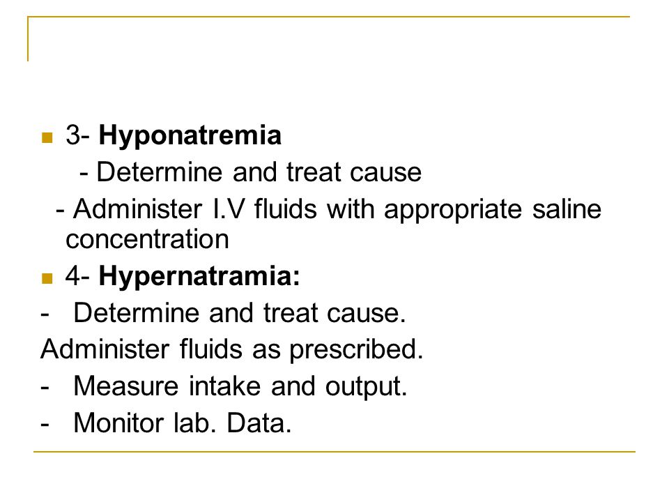 3- Hyponatremia - Determine and treat cause - Administer I.V fluids with appropriate saline concentration 4- Hypernatramia: - Determine and treat caus