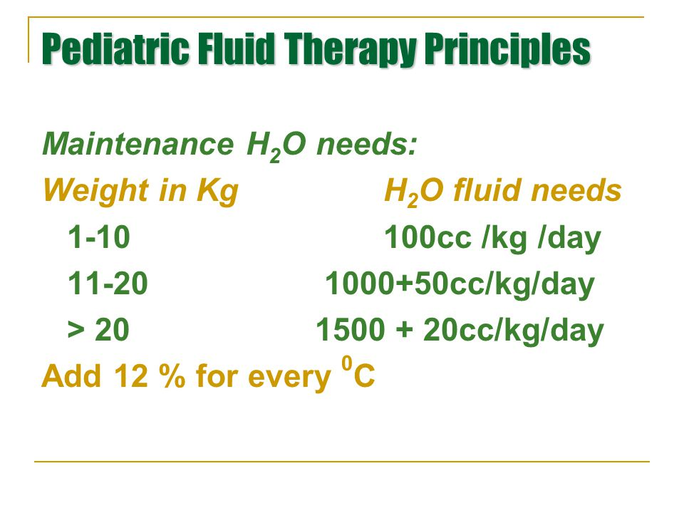 Pediatric Fluid Therapy Principles Maintenance H 2 O needs: Weight in KgH 2 O fluid needs 1-10100cc /kg /day 11-20 1000+50cc/kg/day > 201500 + 20cc/kg