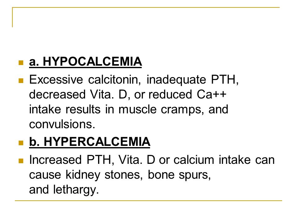 a. HYPOCALCEMIA Excessive calcitonin, inadequate PTH, decreased Vita. D, or reduced Ca++ intake results in muscle cramps, and convulsions. b. HYPERCAL