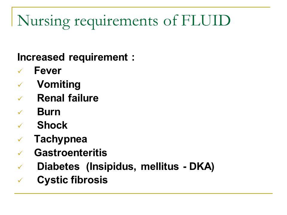 Nursing requirements of FLUID Increased requirement : Fever Vomiting Renal failure Burn Shock Tachypnea Gastroenteritis Diabetes (Insipidus, mellitus
