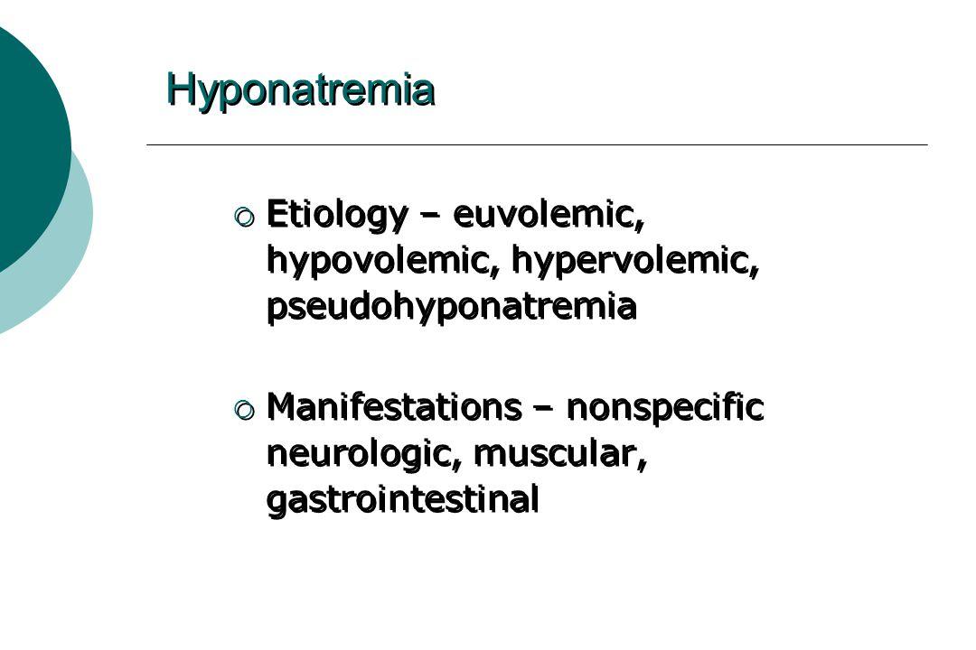 Hyponatremia  Etiology – euvolemic, hypovolemic, hypervolemic, pseudohyponatremia  Manifestations – nonspecific neurologic, muscular, gastrointestinal  Etiology – euvolemic, hypovolemic, hypervolemic, pseudohyponatremia  Manifestations – nonspecific neurologic, muscular, gastrointestinal
