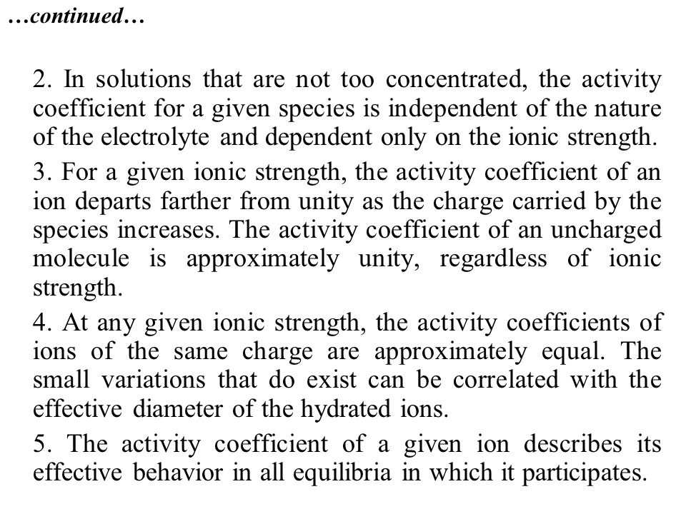…continued… 2. In solutions that are not too concentrated, the activity coefficient for a given species is independent of the nature of the electrolyt