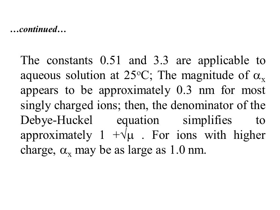 …continued… The constants 0.51 and 3.3 are applicable to aqueous solution at 25 o C; The magnitude of  x appears to be approximately 0.3 nm for most