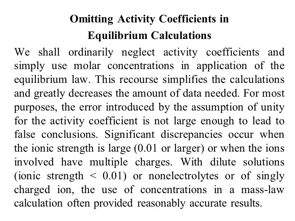 Omitting Activity Coefficients in Equilibrium Calculations We shall ordinarily neglect activity coefficients and simply use molar concentrations in ap