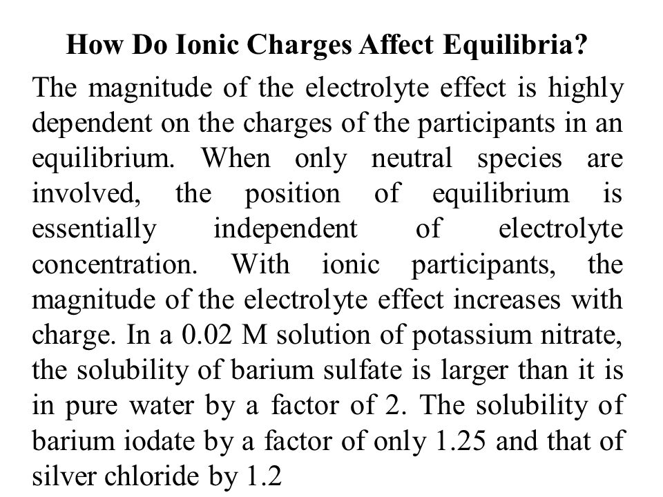 How Do Ionic Charges Affect Equilibria? The magnitude of the electrolyte effect is highly dependent on the charges of the participants in an equilibri