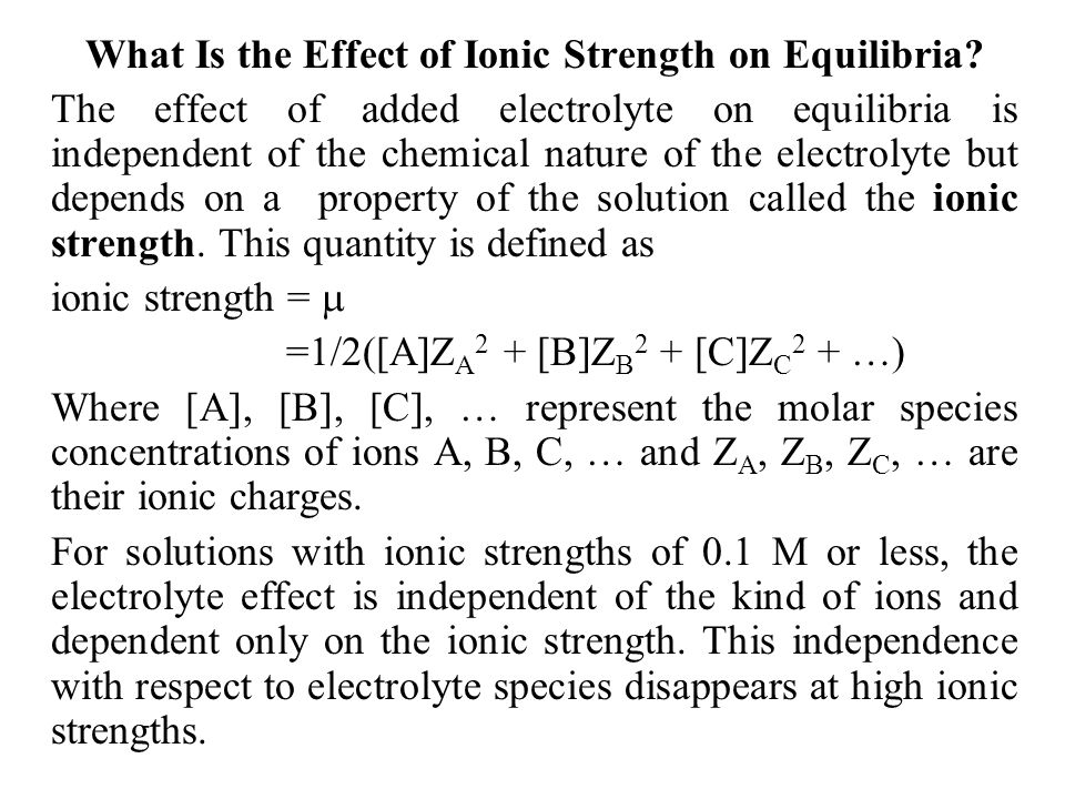 What Is the Effect of Ionic Strength on Equilibria? The effect of added electrolyte on equilibria is independent of the chemical nature of the electro