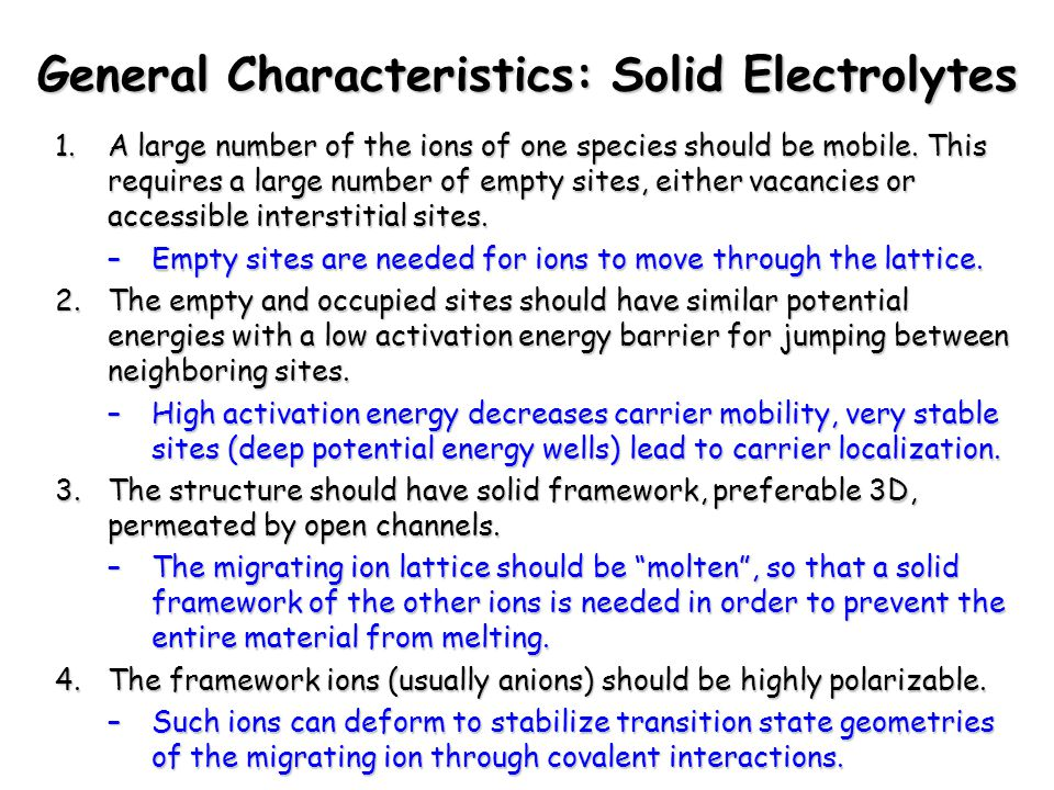 Chem 754 - Solid State Chemistry General Characteristics: Solid Electrolytes 1.A large number of the ions of one species should be mobile. This requir