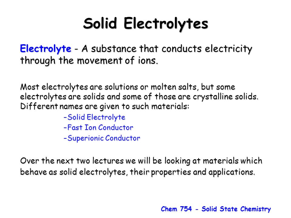 Chem 754 - Solid State Chemistry Solid Electrolytes Electrolyte - A substance that conducts electricity through the movement of ions. Most electrolyte