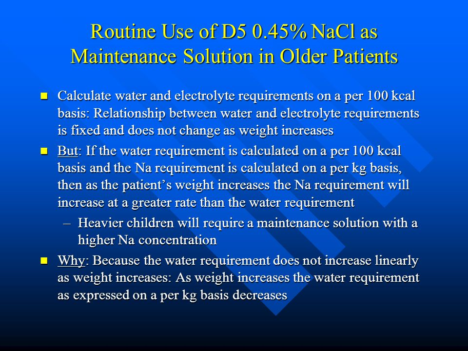 Routine Use of D5 0.45% NaCl as Maintenance Solution in Older Patients Calculate water and electrolyte requirements on a per 100 kcal basis: Relations