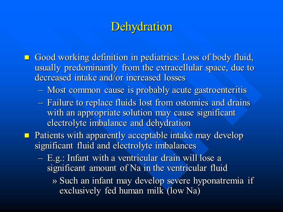 Dehydration Good working definition in pediatrics: Loss of body fluid, usually predominantly from the extracellular space, due to decreased intake and