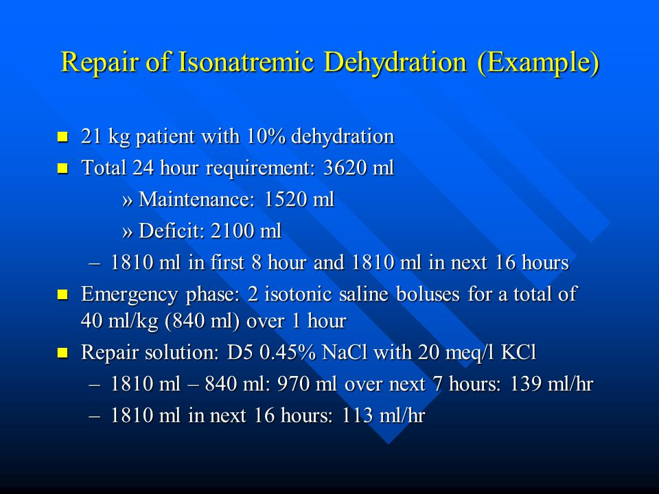 Repair of Isonatremic Dehydration (Example) 21 kg patient with 10% dehydration 21 kg patient with 10% dehydration Total 24 hour requirement: 3620 ml T