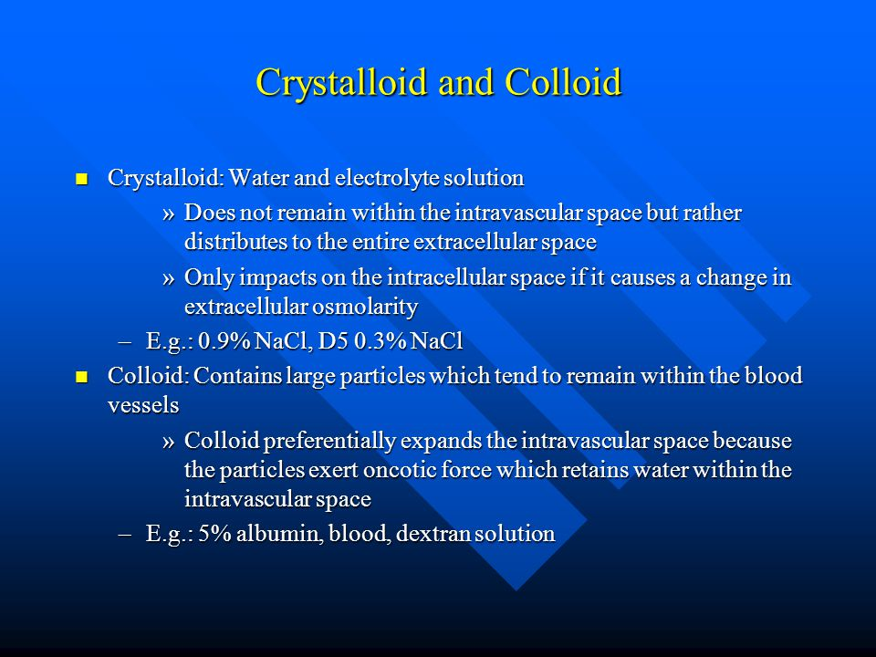 Crystalloid and Colloid Crystalloid: Water and electrolyte solution Crystalloid: Water and electrolyte solution »Does not remain within the intravascu
