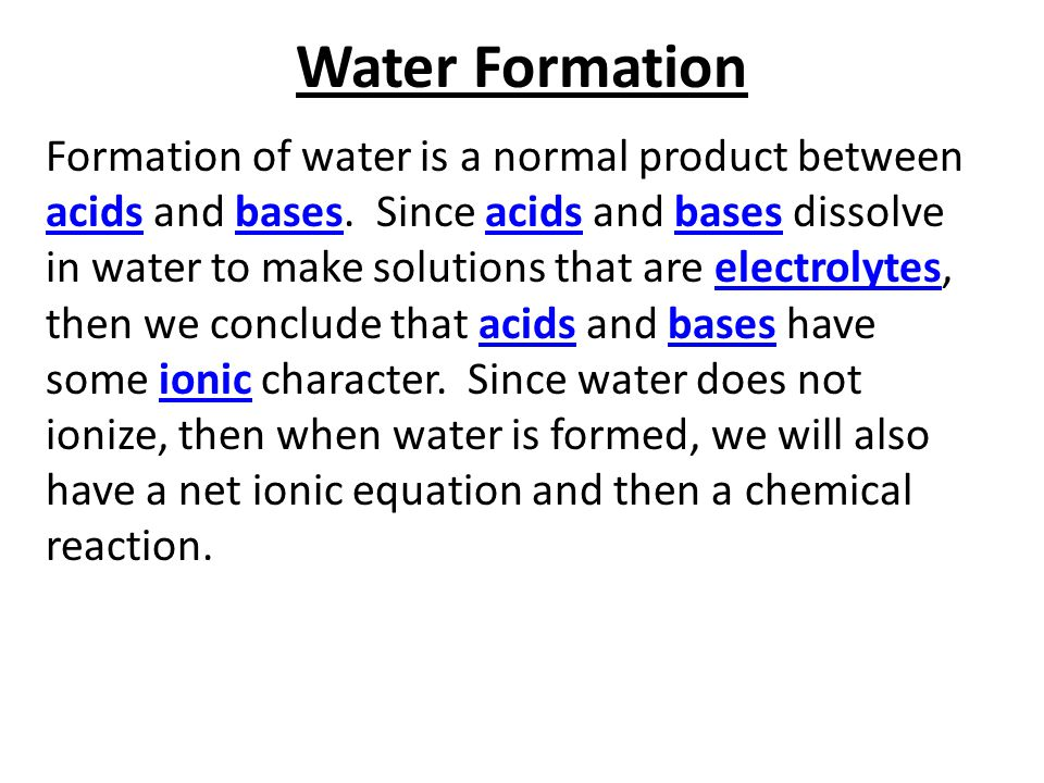 Water Formation Formation of water is a normal product between acids and bases. Since acids and bases dissolve in water to make solutions that are ele