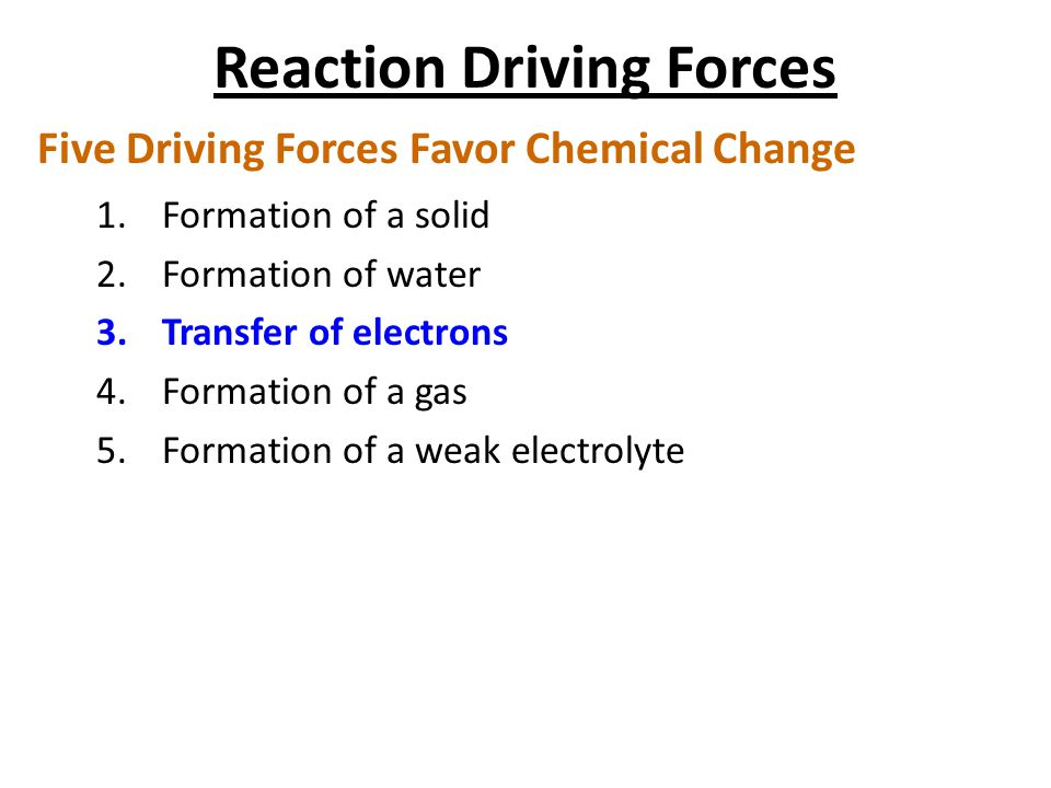 Reaction Driving Forces Five Driving Forces Favor Chemical Change 1.Formation of a solid 2.Formation of water 3.Transfer of electrons 4.Formation of a