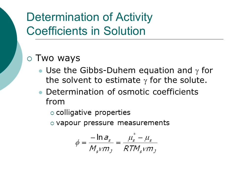 Determination of Activity Coefficients in Solution  Two ways Use the Gibbs-Duhem equation and  for the solvent to estimate  for the solute.