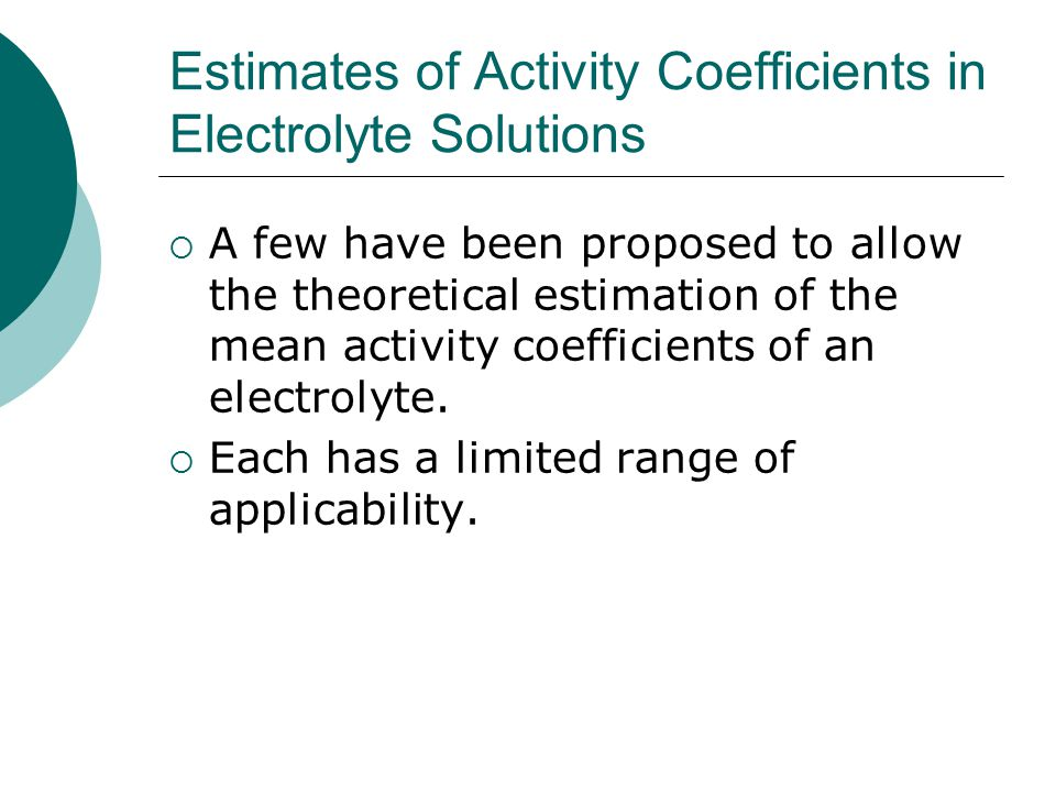 Estimates of Activity Coefficients in Electrolyte Solutions  A few have been proposed to allow the theoretical estimation of the mean activity coefficients of an electrolyte.