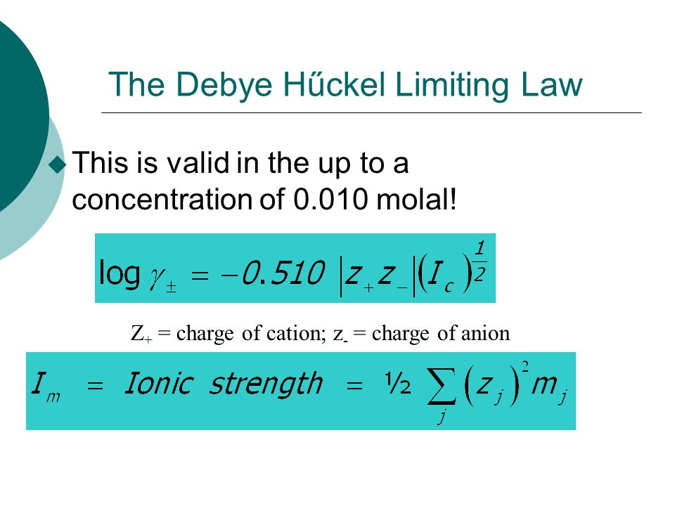 u This is valid in the up to a concentration of 0.010 molal! The Debye Hűckel Limiting Law Z + = charge of cation; z - = charge of anion