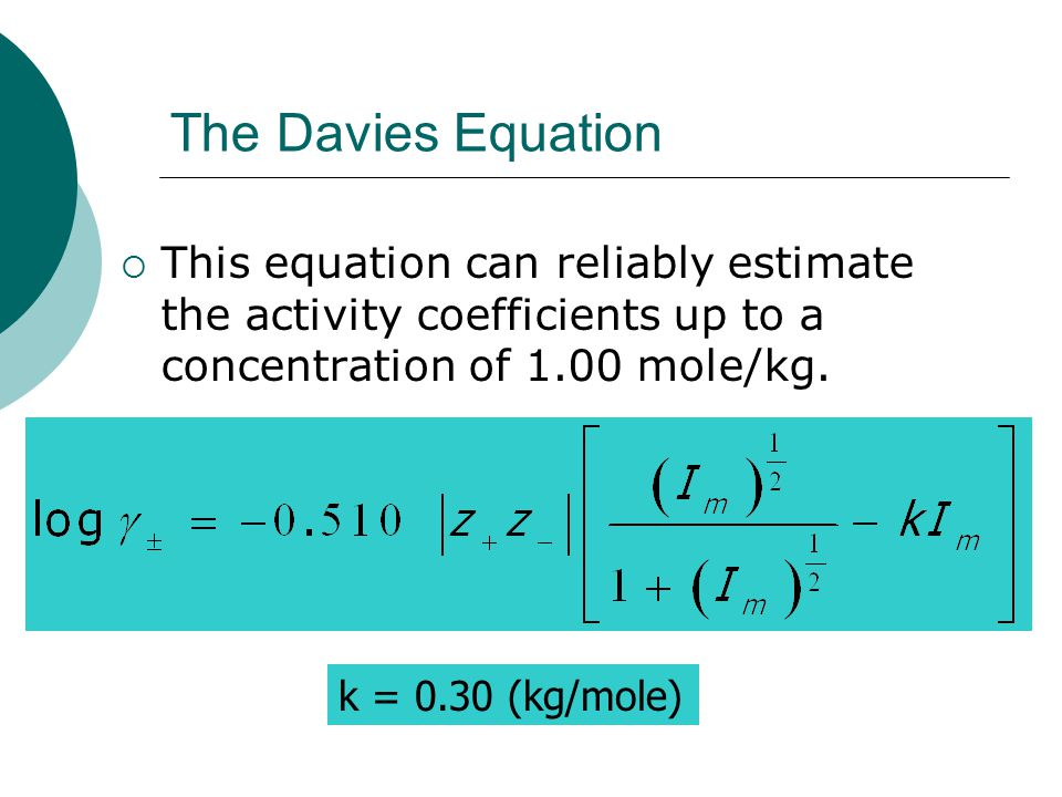 The Davies Equation  This equation can reliably estimate the activity coefficients up to a concentration of 1.00 mole/kg.