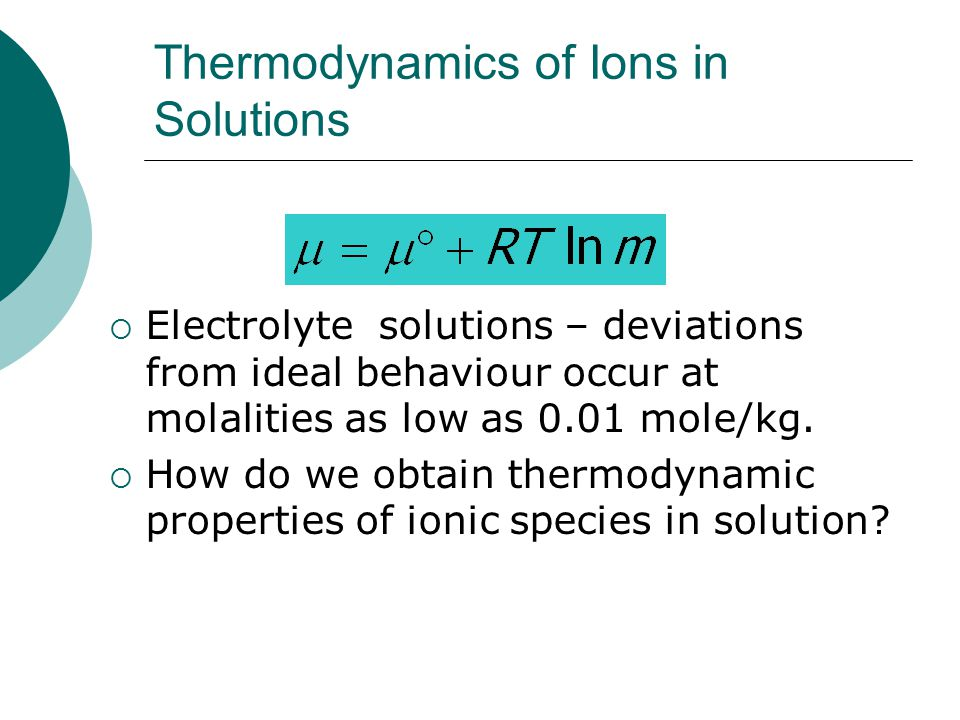 Thermodynamics of Ions in Solutions  Electrolyte solutions – deviations from ideal behaviour occur at molalities as low as 0.01 mole/kg.