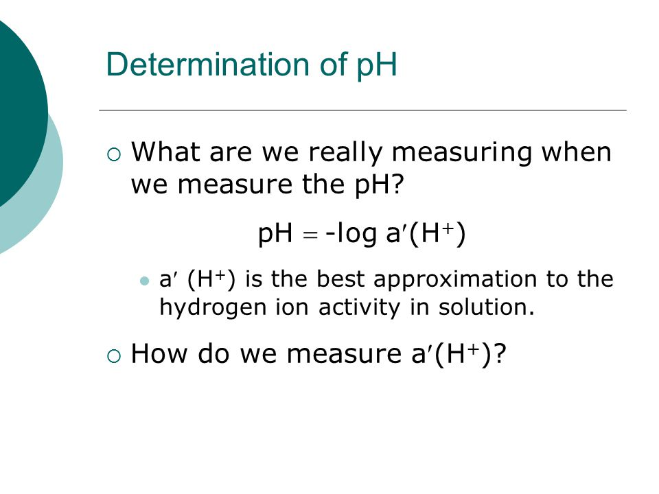 Determination of pH  What are we really measuring when we measure the pH.