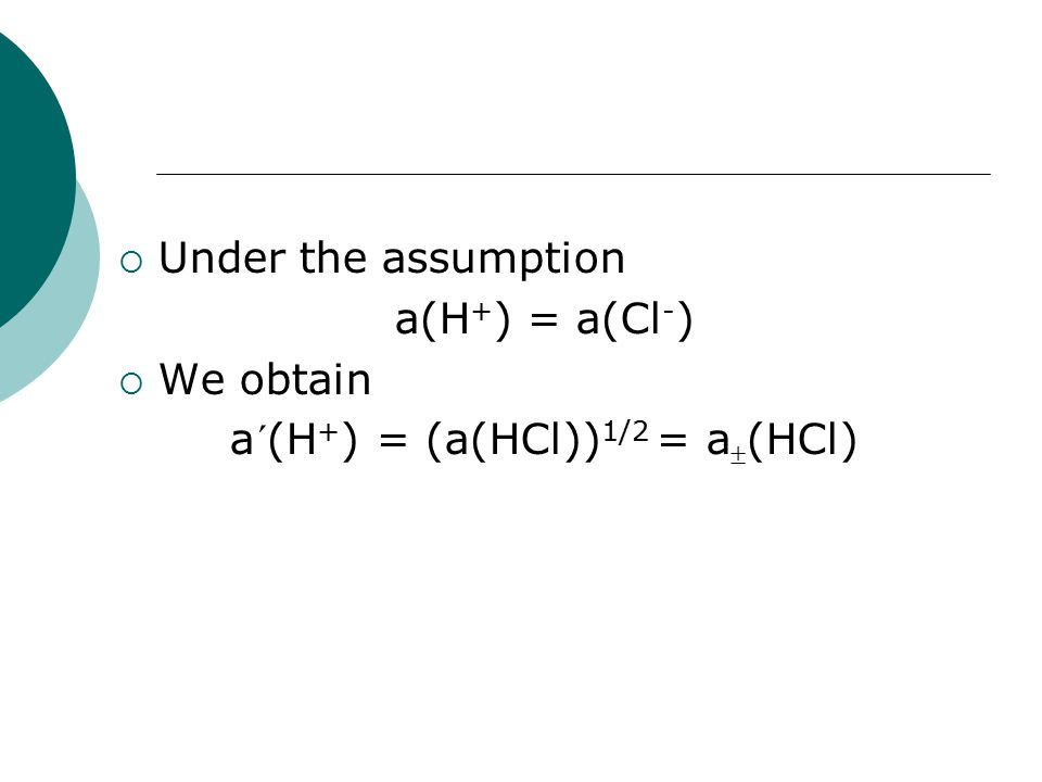  Under the assumption a(H + ) = a(Cl - )  We obtain a´(H + ) = (a(HCl)) 1/2 = a  (HCl)