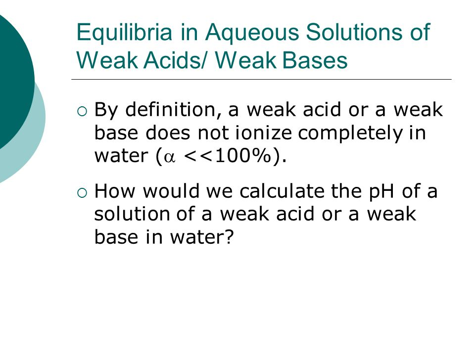 Equilibria in Aqueous Solutions of Weak Acids/ Weak Bases  By definition, a weak acid or a weak base does not ionize completely in water ( <<100%).