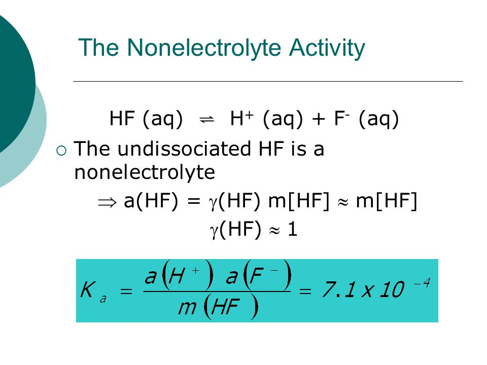 The Nonelectrolyte Activity HF (aq) ⇌ H + (aq) + F - (aq)  The undissociated HF is a nonelectrolyte  a(HF) = (HF) m[HF]  m[HF] (HF)  1