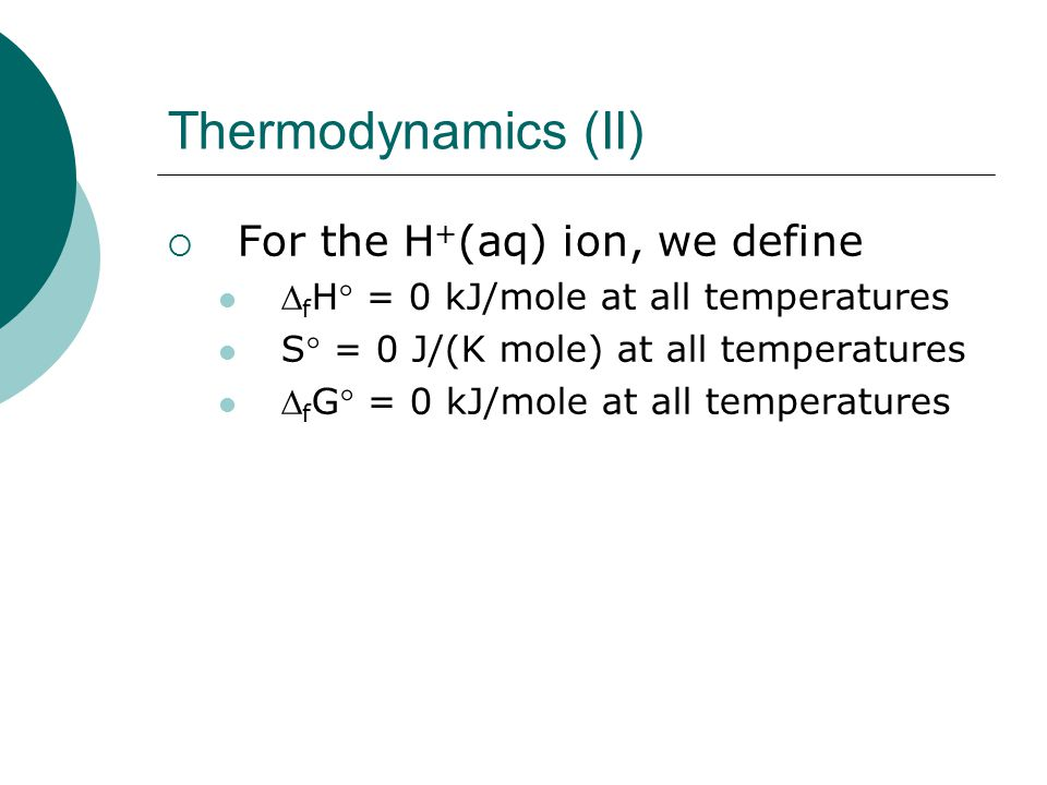 Thermodynamics (II)  For the H + (aq) ion, we define  f H = 0 kJ/mole at all temperatures S = 0 J/(K mole) at all temperatures  f G = 0 kJ/mole