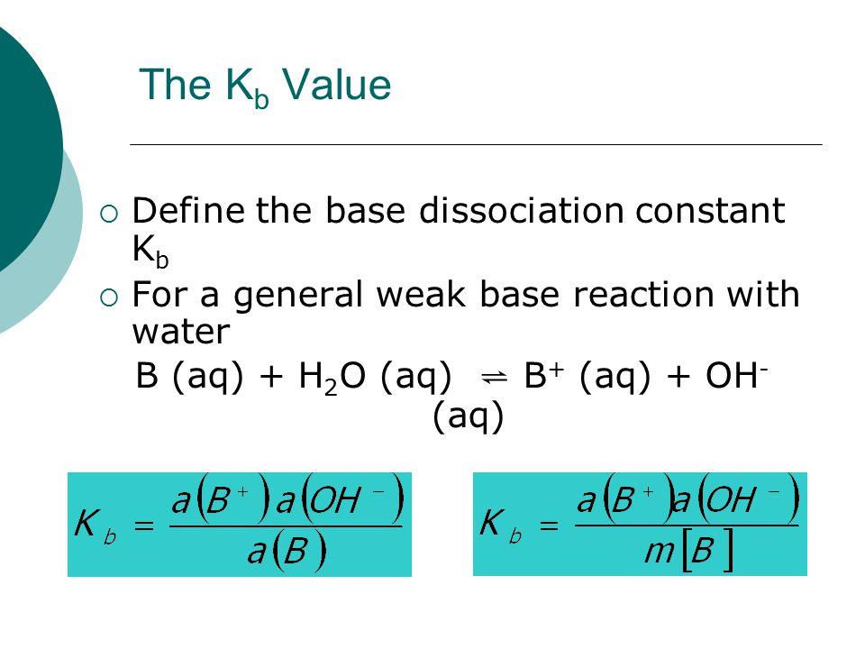The K b Value  Define the base dissociation constant K b  For a general weak base reaction with water B (aq) + H 2 O (aq) ⇌ B + (aq) + OH - (aq)