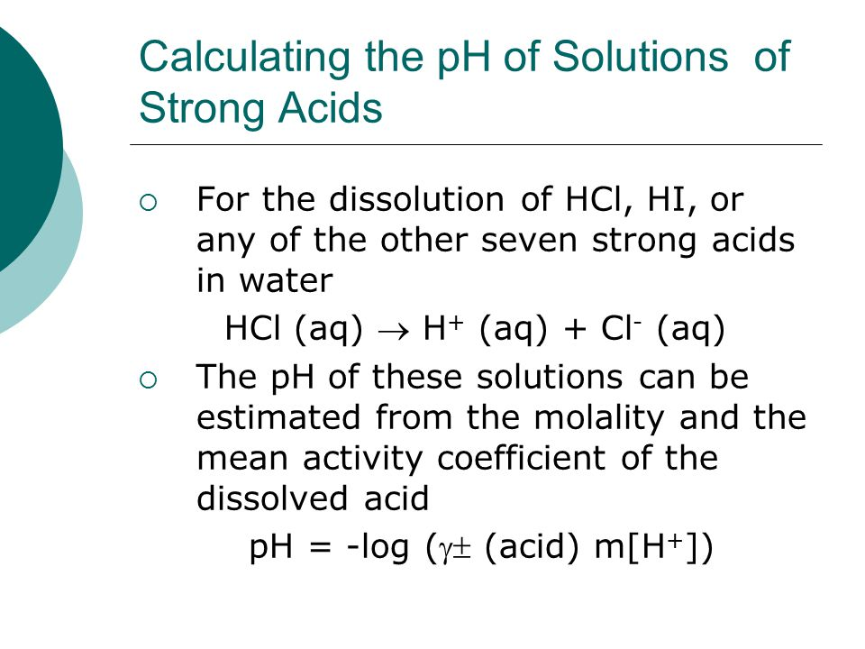 Calculating the pH of Solutions of Strong Acids  For the dissolution of HCl, HI, or any of the other seven strong acids in water HCl (aq)  H + (aq)