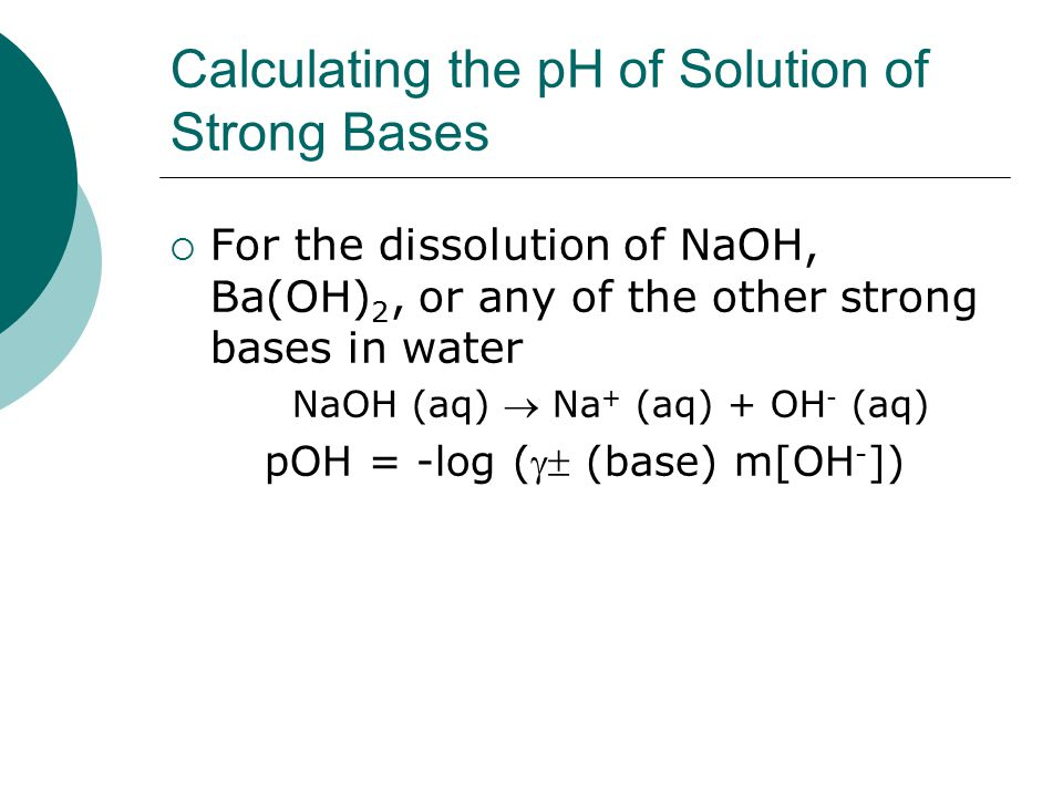 Calculating the pH of Solution of Strong Bases  For the dissolution of NaOH, Ba(OH) 2, or any of the other strong bases in water NaOH (aq)  Na + (aq) + OH - (aq) pOH = -log ( (base) m[OH - ])