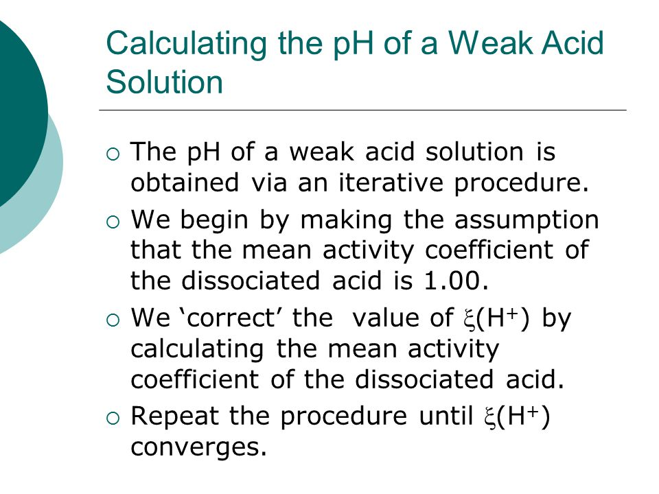Calculating the pH of a Weak Acid Solution  The pH of a weak acid solution is obtained via an iterative procedure.  We begin by making the assumptio