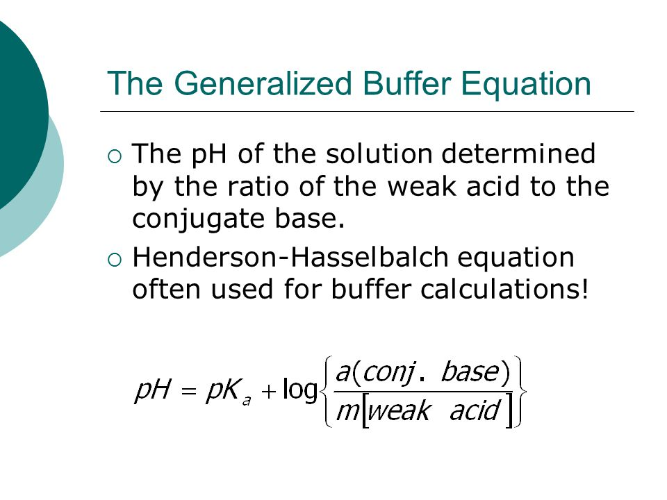 The Generalized Buffer Equation  The pH of the solution determined by the ratio of the weak acid to the conjugate base.  Henderson-Hasselbalch equat