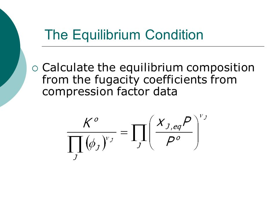 The Equilibrium Condition  Calculate the equilibrium composition from the fugacity coefficients from compression factor data